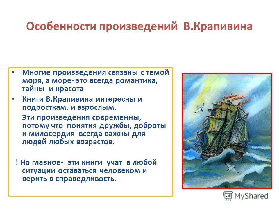 Особенности произведений В.Крапивина Многие произведения связаны с темой моря, а море- это всегда романтика, тайны и красота Книги В.Крапивина интересны и подросткам, и взрослым. Эти произведения современны, потому что понятия дружбы, доброты и милос