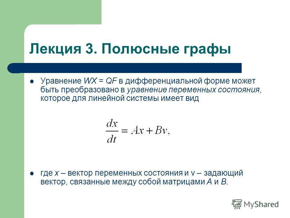 Лекция 3. Полюсные графы Уравнение WX = QF в дифференциальной форме может быть преобразовано в уравнение переменных состояния, которое для линейной системы имеет вид где х – вектор переменных состояния и v – задающий вектор, связанные между собой мат