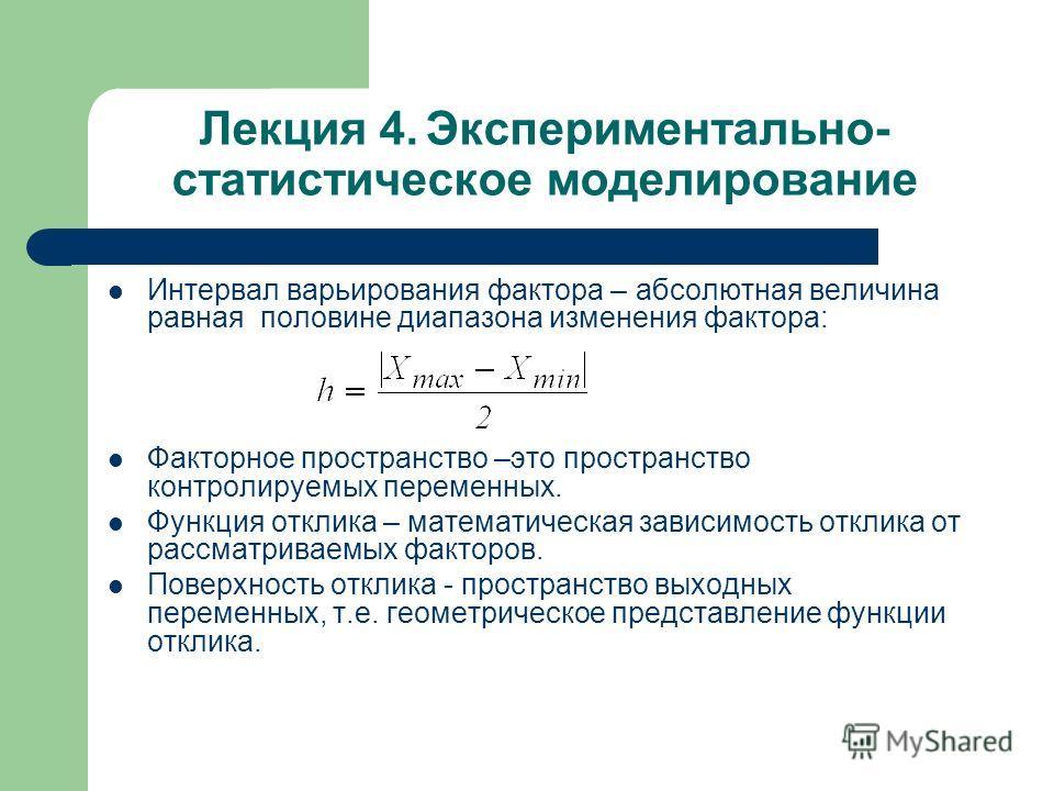 Лекция 4. Экспериментально- статистическое моделирование Интервал варьирования фактора – абсолютная величина равная половине диапазона изменения фактора: Факторное пространство –это пространство контролируемых переменных. Функция отклика – математиче