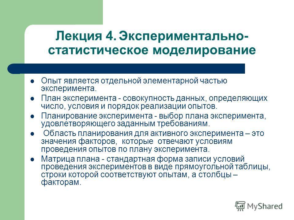 Лекция 4. Экспериментально- статистическое моделирование Опыт является отдельной элементарной частью эксперимента. План эксперимента - совокупность данных, определяющих число, условия и порядок реализации опытов. Планирование эксперимента - выбор пла