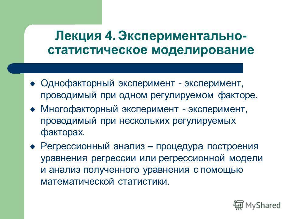 Лекция 4. Экспериментально- статистическое моделирование Однофакторный эксперимент - эксперимент, проводимый при одном регулируемом факторе. Многофакторный эксперимент - эксперимент, проводимый при нескольких регулируемых факторах. Регрессионный анал