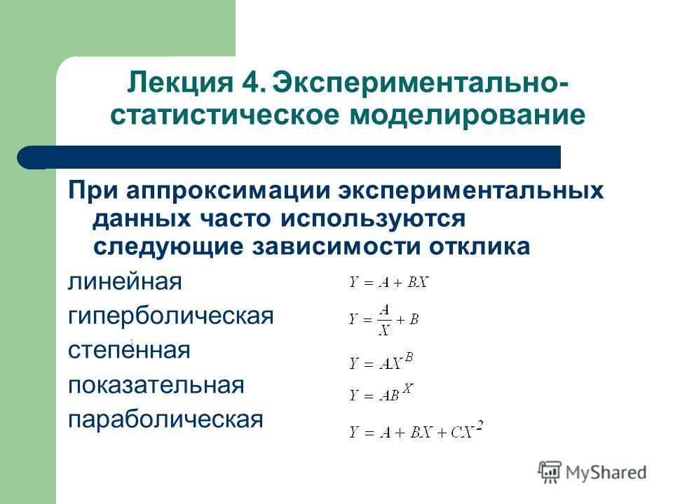 Лекция 4. Экспериментально- статистическое моделирование При аппроксимации экспериментальных данных часто используются следующие зависимости отклика линейная гиперболическая степенная показательная параболическая При аппроксимации экспериментальных д