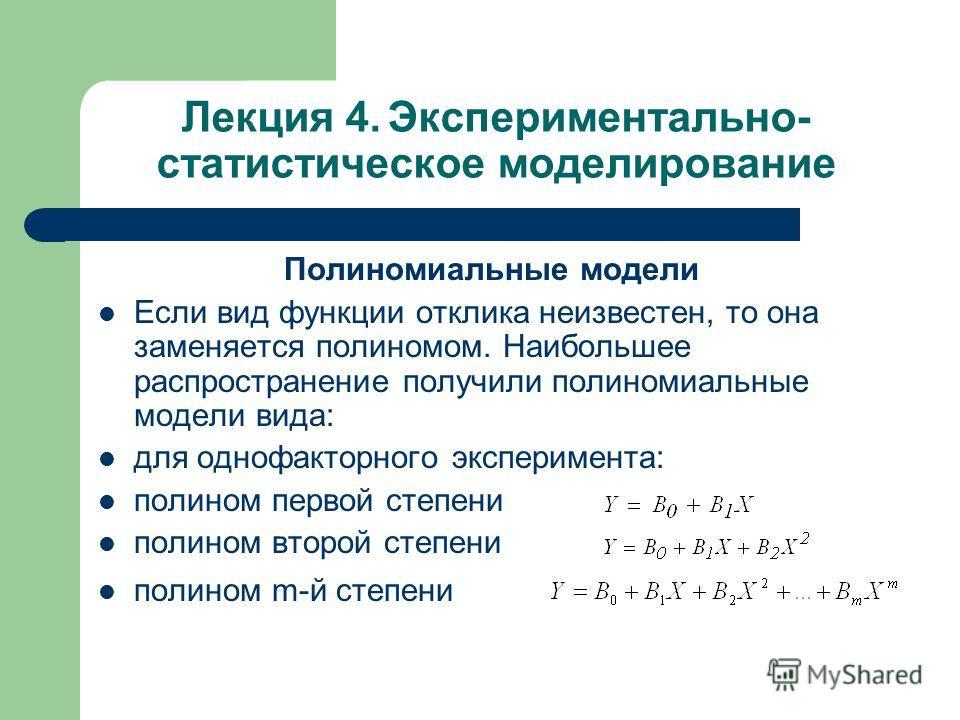 Лекция 4. Экспериментально- статистическое моделирование Полиномиальные модели Если вид функции отклика неизвестен, то она заменяется полиномом. Наибольшее распространение получили полиномиальные модели вида: для однофакторного эксперимента: полином