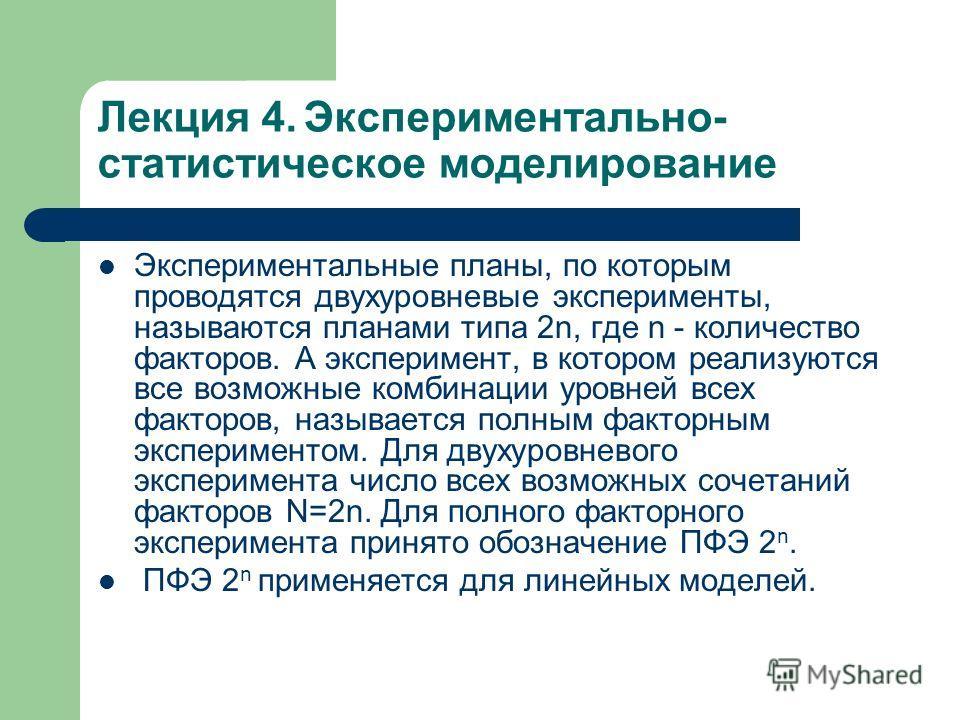 Лекция 4. Экспериментально- статистическое моделирование Экспериментальные планы, по которым проводятся двухуровневые эксперименты, называются планами типа 2n, где n - количество факторов. А эксперимент, в котором реализуются все возможные комбинации