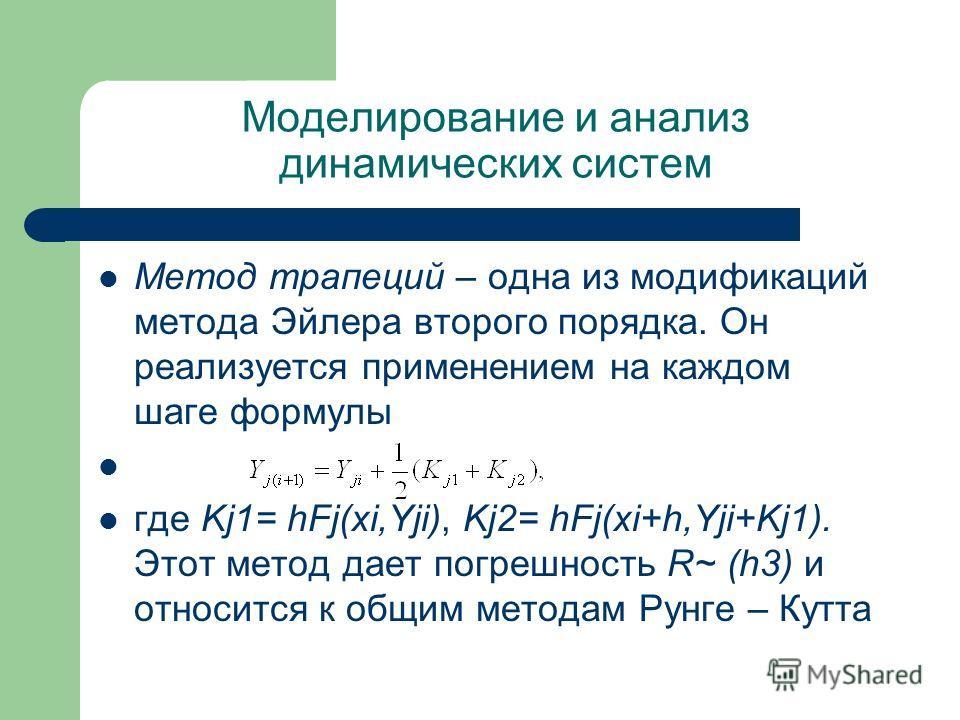 Моделирование и анализ динамических систем Метод трапеций – одна из модификаций метода Эйлера второго порядка. Он реализуется применением на каждом шаге формулы где Kj1= hFj(xi,Yji), Kj2= hFj(xi+h,Yji+Kj1). Этот метод дает погрешность R~ (h3) и относ