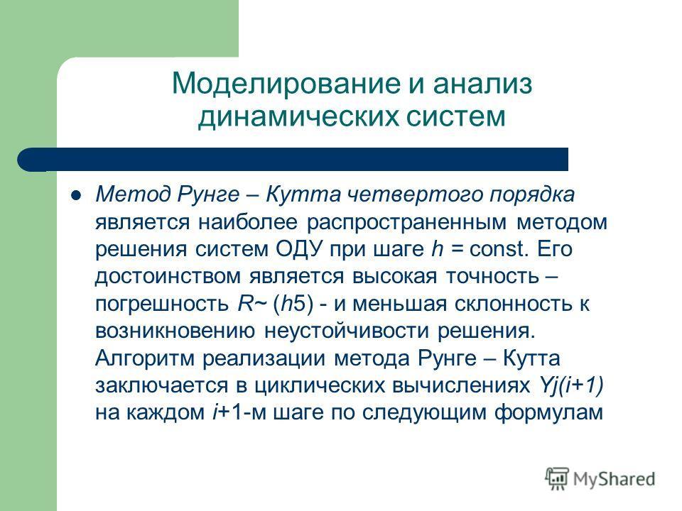 Моделирование и анализ динамических систем Метод Рунге – Кутта четвертого порядка является наиболее распространенным методом решения систем ОДУ при шаге h = const. Его достоинством является высокая точность – погрешность R~ (h5) - и меньшая склонност
