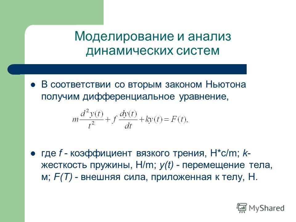 Моделирование и анализ динамических систем В соответствии со вторым законом Ньютона получим дифференциальное уравнение, где f - коэффициент вязкого трения, H*c/m; k- жесткость пружины, H/m; y(t) - перемещение тела, м; F(T) - внешняя сила, приложенная