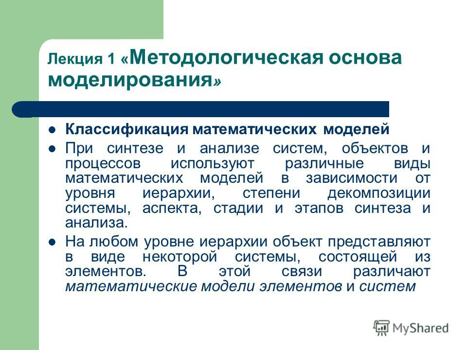 Лекция 1 « Методологическая основа моделирования » Классификация математических моделей При синтезе и анализе систем, объектов и процессов используют различные виды математических моделей в зависимости от уровня иерархии, степени декомпозиции системы