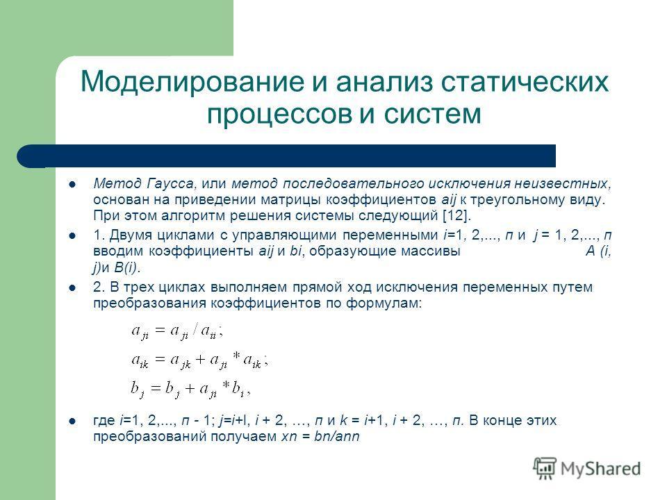 Моделирование и анализ статических процессов и систем Метод Гаусса, или метод последовательного исключения неизвестных, основан на приведении матрицы коэффициентов aij к треугольному виду. При этом алгоритм решения системы следующий [12]. 1. Двумя ци