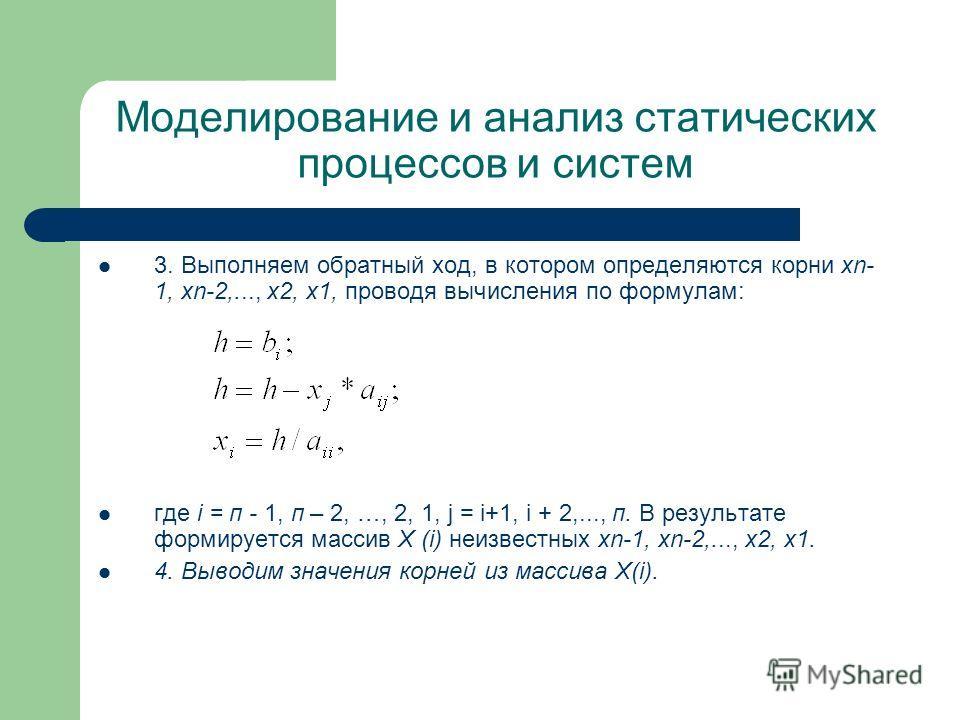 Моделирование и анализ статических процессов и систем 3. Выполняем обратный ход, в котором определяются корни xn- 1, хn-2,..., x2, х 1, проводя вычисления по формулам: где i = п - 1, п – 2, …, 2, 1, j = i+1, i + 2,..., п. В результате формируется мас