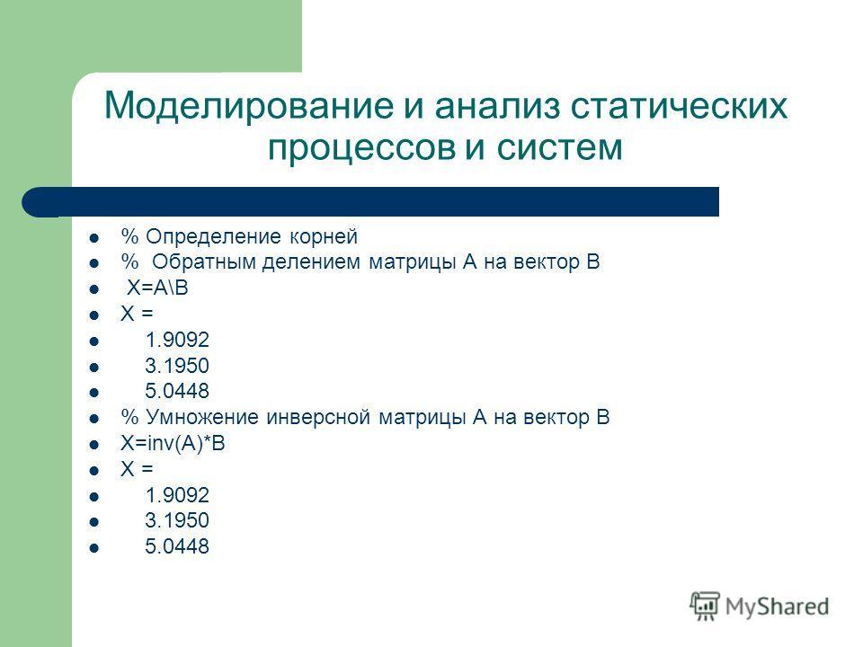 Моделирование и анализ статических процессов и систем % Определение корней % Обратным делением матрицы A на вектор B X=A\B X = 1.9092 3.1950 5.0448 % Умножение инверсной матрицы A на вектор B X=inv(A)*B X = 1.9092 3.1950 5.0448