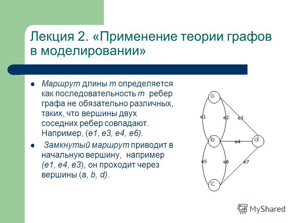 Лекция 2. «Применение теории графов в моделировании» Маршрут длины т определяется как последовательность т ребер графа не обязательно различных, таких, что вершины двух соседних ребер совпадают. Например, (е 1, e3, е 4, е 6). Замкнутый маршрут привод