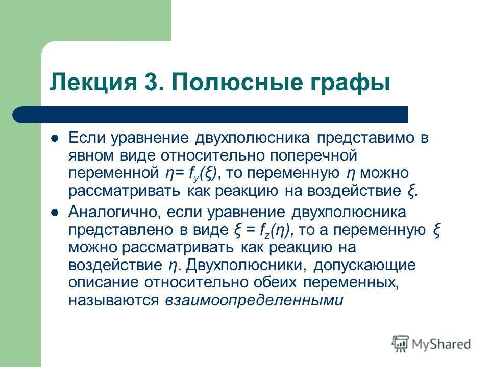 Лекция 3. Полюсные графы Если уравнение двухполюсника представимо в явном виде относительно поперечной переменной η= f y (ξ), то переменную η можно рассматривать как реакцию на воздействие ξ. Аналогично, если уравнение двухполюсника представлено в ви