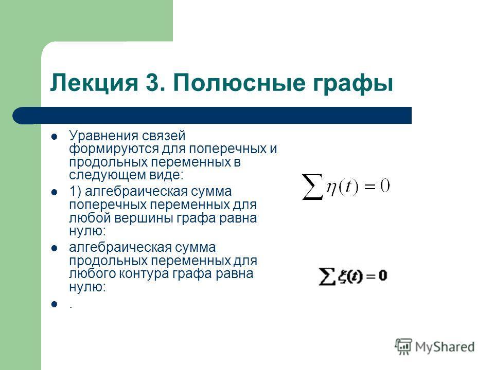 Лекция 3. Полюсные графы Уравнения связей формируются для поперечных и продольных переменных в следующем виде: 1) алгебраическая сумма поперечных переменных для любой вершины графа равна нулю: алгебраическая сумма продольных переменных для любого кон