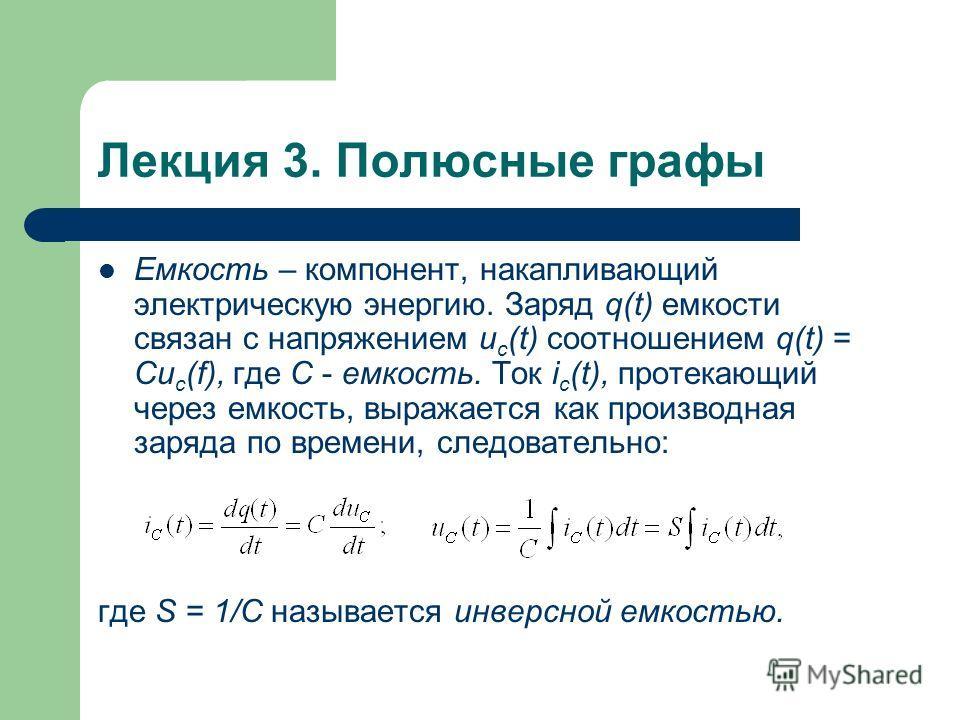 Лекция 3. Полюсные графы Емкость – компонент, накапливающий электрическую энергию. Заряд q(t) емкости связан с напряжением u c (t) соотношением q(t) = Cu c (f), где С - емкость. Ток i c (t), протекающий через емкость, выражается как производная заряд