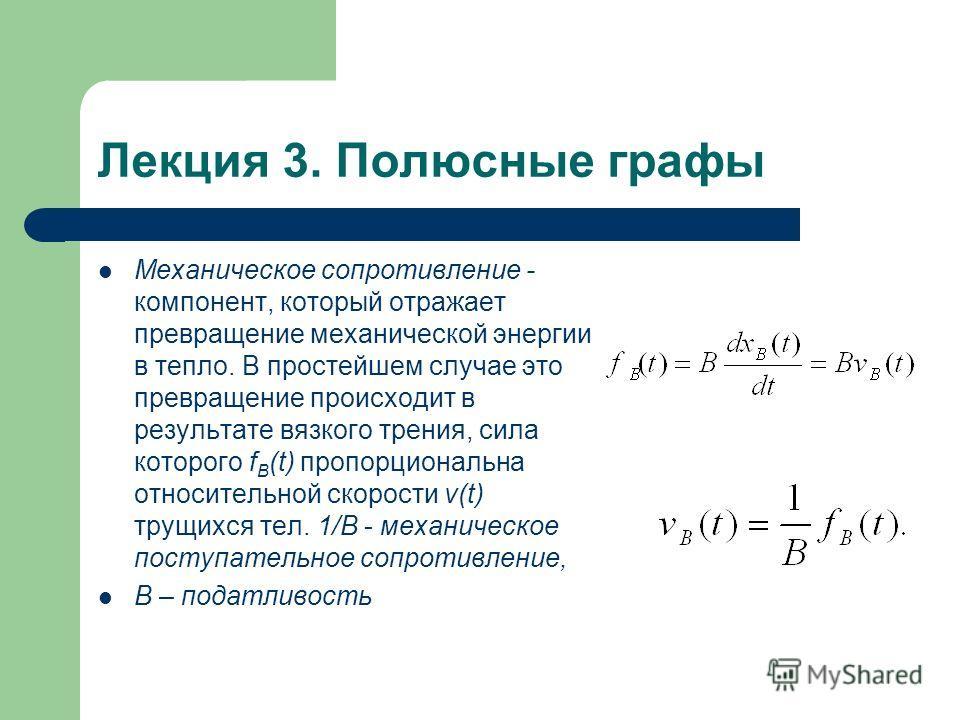 Лекция 3. Полюсные графы Механическое сопротивление - компонент, который отражает превращение механической энергии в тепло. В простейшем случае это превращение происходит в результате вязкого трения, сила которого f B (t) пропорциональна относительно