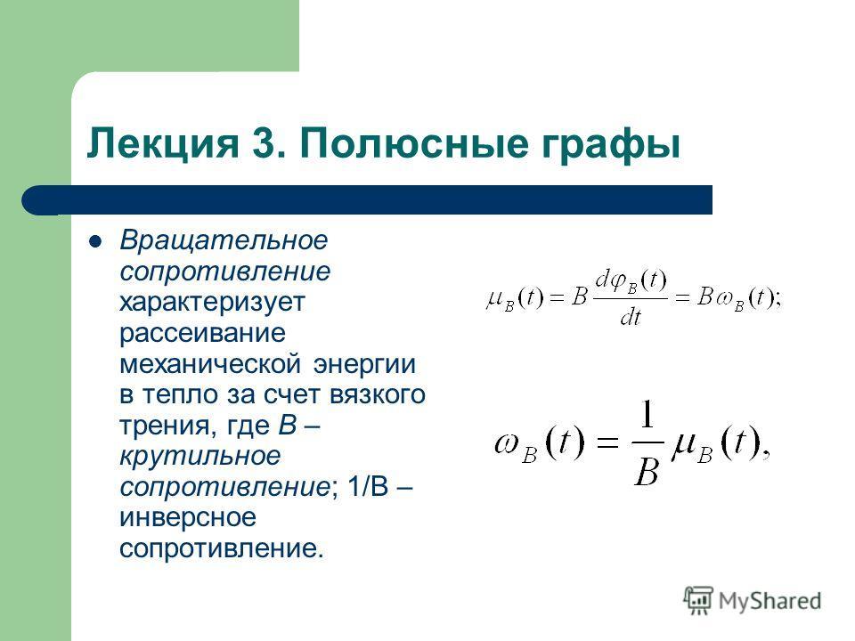 Лекция 3. Полюсные графы Вращательное сопротивление характеризует рассеивание механической энергии в тепло за счет вязкого трения, где B – крутильное сопротивление; 1/B – инверсное сопротивление.