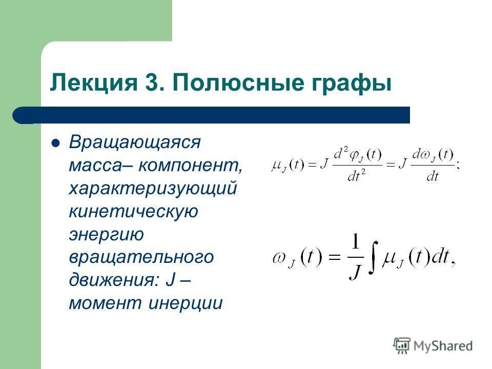 Лекция 3. Полюсные графы Вращающаяся масса– компонент, характеризующий кинетическую энергию вращательного движения: J – момент инерции