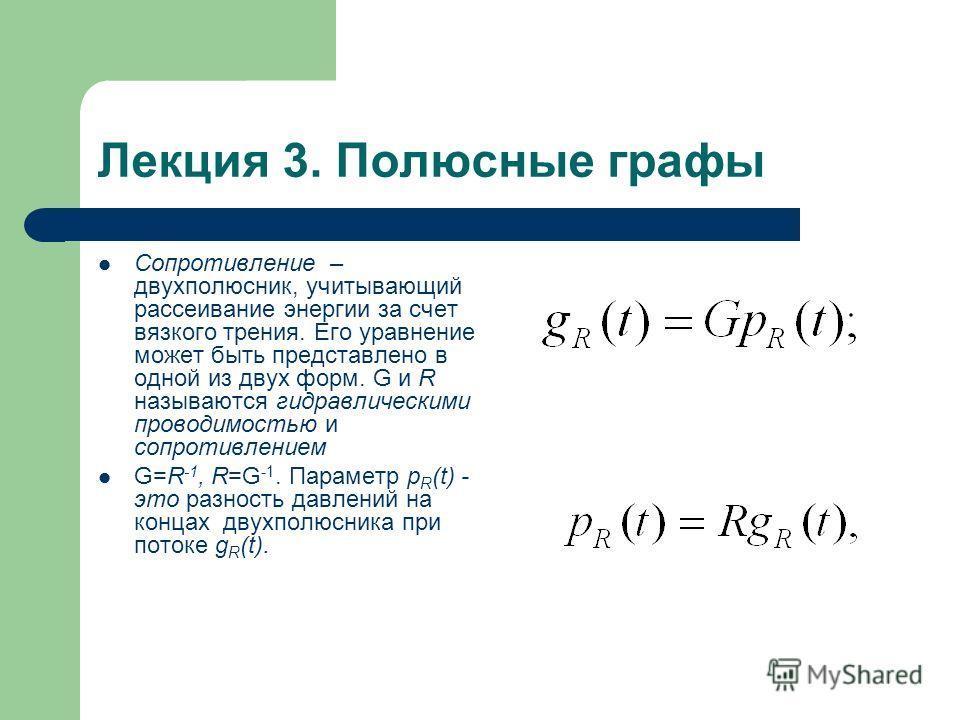 Лекция 3. Полюсные графы Сопротивление – двухполюсник, учитывающий рассеивание энергии за счет вязкого трения. Его уравнение может быть представлено в одной из двух форм. G и R называются гидравлическими проводимостью и сопротивлением G=R -1, R=G -1.