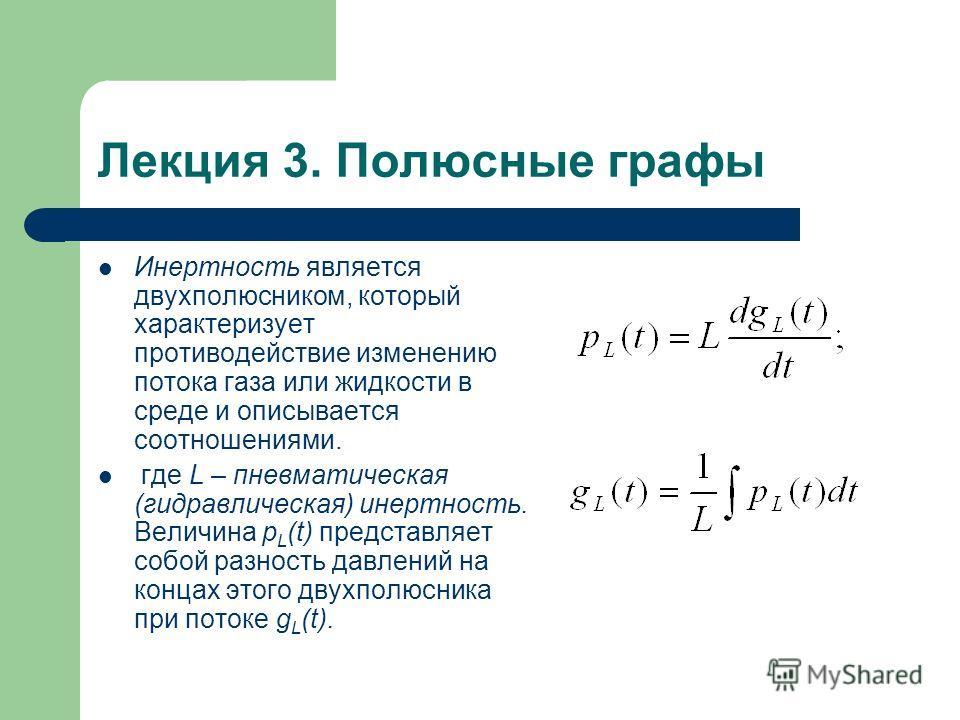 Лекция 3. Полюсные графы Инертность является двухполюсником, который характеризует противодействие изменению потока газа или жидкости в среде и описывается соотношениями. где L – пневматическая (гидравлическая) инертность. Величина p L (t) представля