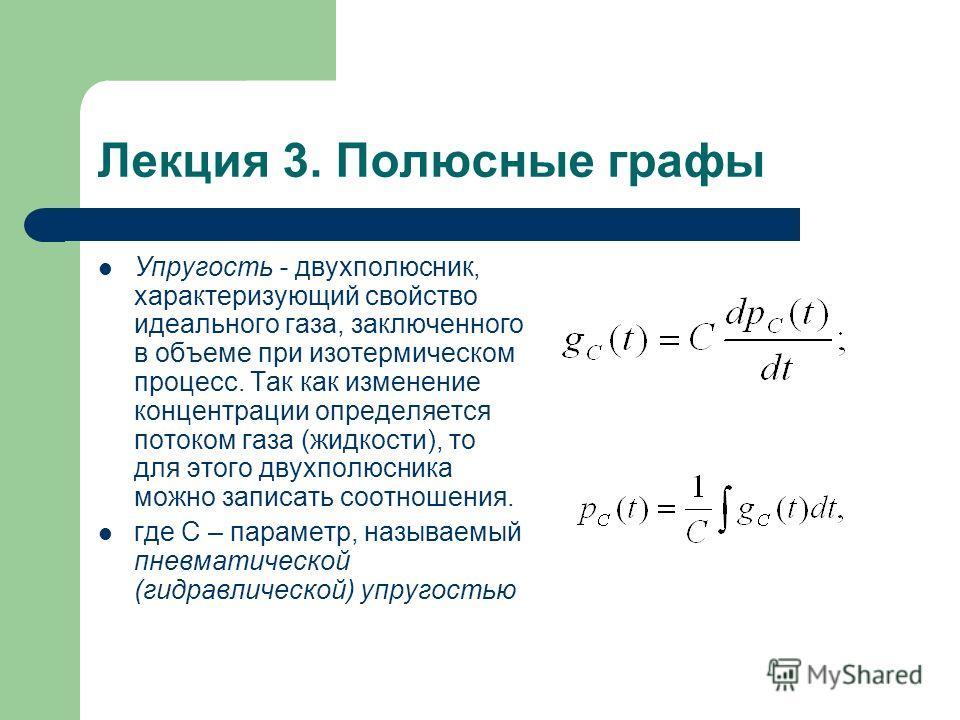 Лекция 3. Полюсные графы Упругость - двухполюсник, характеризующий свойство идеального газа, заключенного в объеме при изотермическом процесс. Так как изменение концентрации определяется потоком газа (жидкости), то для этого двухполюсника можно запис