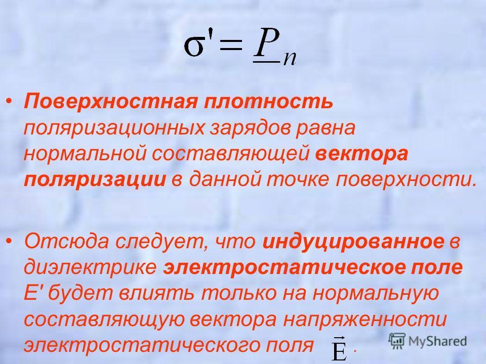 Поверхностная плотность поляризационных зарядов равна нормальной составляющей вектора поляризации в данной точке поверхности. Отсюда следует, что индуцированное в диэлектрике электростатическое поле E' будет влиять только на нормальную составляющую в