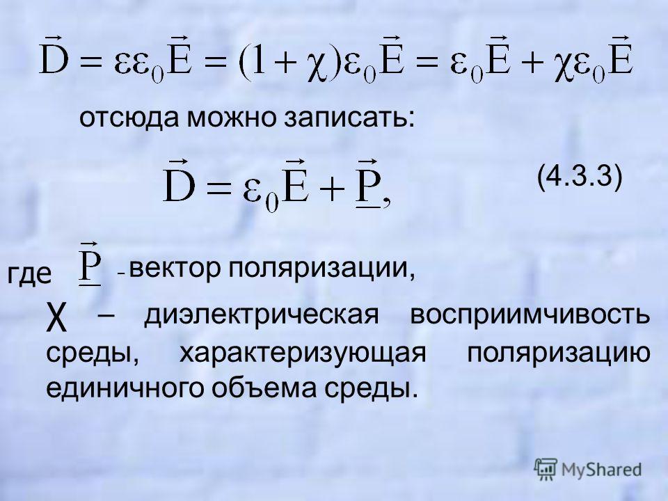 отсюда можно записать: (4.3.3) – вектор поляризации, χ – диэлектрическая восприимчивость среды, характеризующая поляризацию единичного объема среды. где