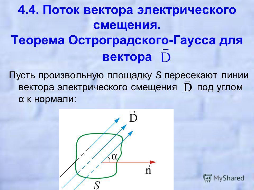 4.4. Поток вектора электрического смещения. Теорема Остроградского-Гаусса для вектора Пусть произвольную площадку S пересекают линии вектора электрического смещения под углом α к нормали: