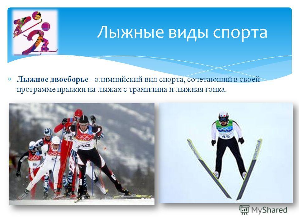 Лыжное двоеборье - олимпийский вид спорта, сочетающий в своей программе прыжки на лыжах с трамплина и лыжная гонка. Лыжные виды спорта