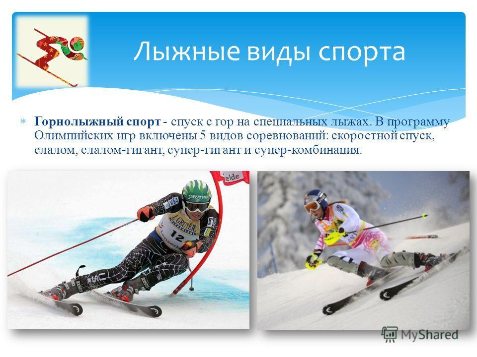 Горнолыжный спорт - спуск с гор на специальных лыжах. В программу Олимпийских игр включены 5 видов соревнований: скоростной спуск, слалом, слалом-гигант, супер-гигант и супер-комбинация. Лыжные виды спорта