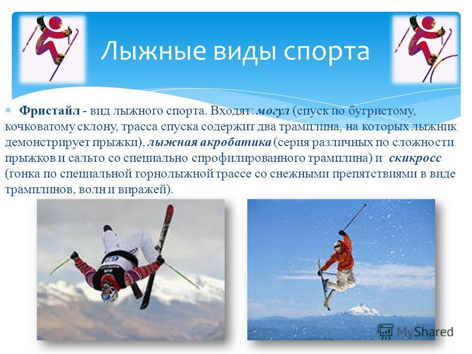 Фристайл - вид лыжного спорта. Входят: могул (спуск по бугристому, кочковатому склону, трасса спуска содержит два трамплина, на которых лыжник демонстрирует прыжки), лыжная акробатика (серия различных по сложности прыжков и сальто со специально спроф