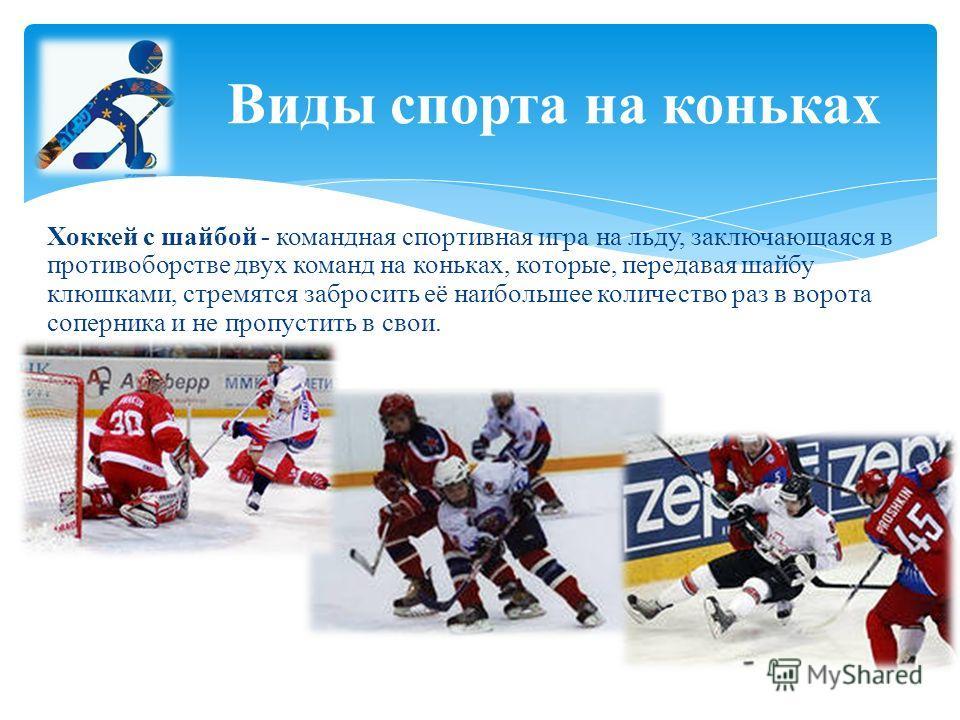 Хоккей с шайбой - командная спортивная игра на льду, заключающаяся в противоборстве двух команд на коньках, которые, передавая шайбу клюшками, стремятся забросить её наибольшее количество раз в ворота соперника и не пропустить в свои. Виды спорта на