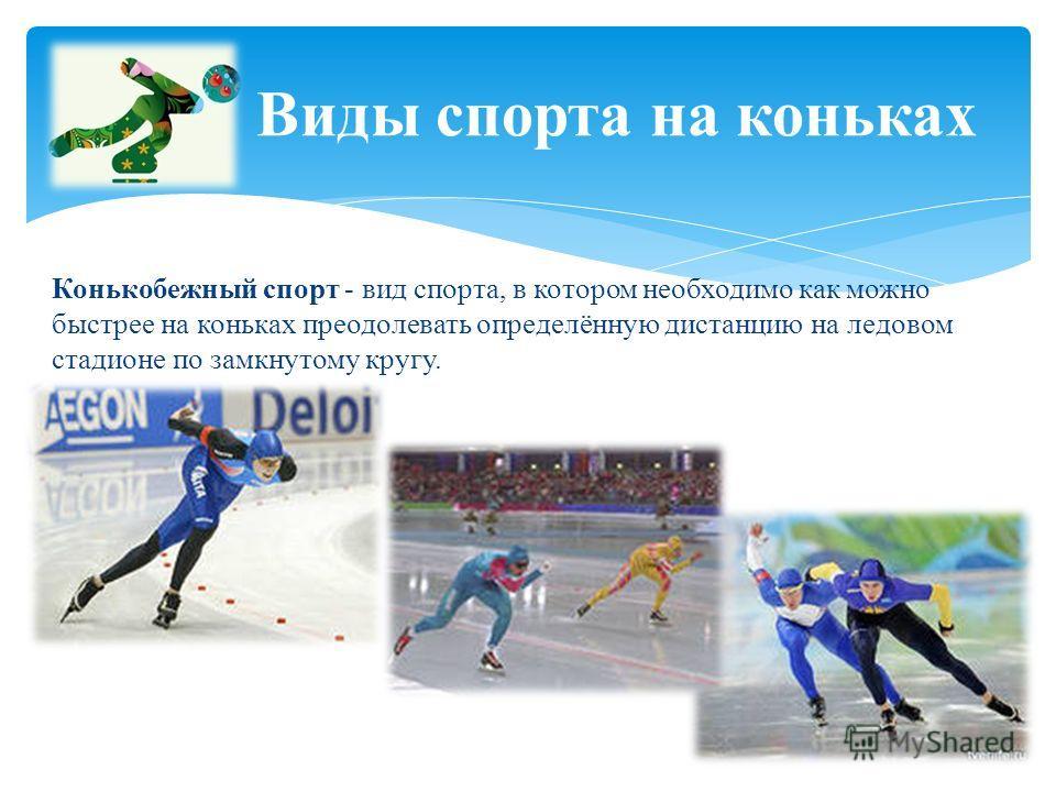 Конькобежный спорт - вид спорта, в котором необходимо как можно быстрее на коньках преодолевать определённую дистанцию на ледовом стадионе по замкнутому кругу. Виды спорта на коньках