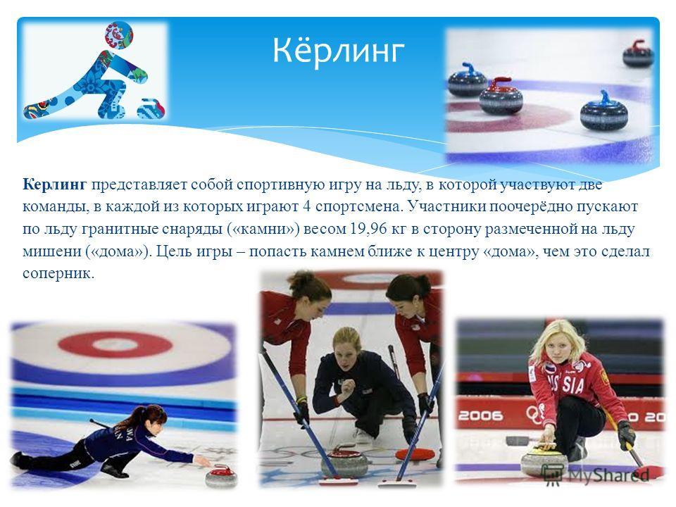 Керлинг представляет собой спортивную игру на льду, в которой участвуют две команды, в каждой из которых играют 4 спортсмена. Участники поочерёдно пускают по льду гранитные снаряды («камни») весом 19,96 кг в сторону размеченной на льду мишени («дома»