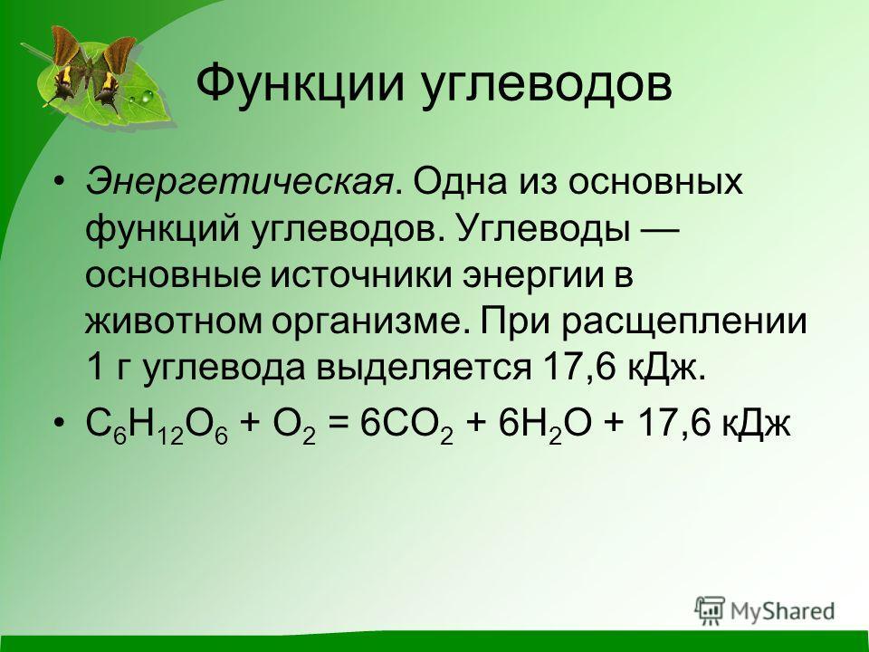 Функции углеводов Энергетическая. Одна из основных функций углеводов. Углеводы основные источники энергии в животном организме. При расщеплении 1 г углевода выделяется 17,6 к Дж. С 6 Н 12 О 6 + О 2 = 6СО 2 + 6Н 2 О + 17,6 к Дж