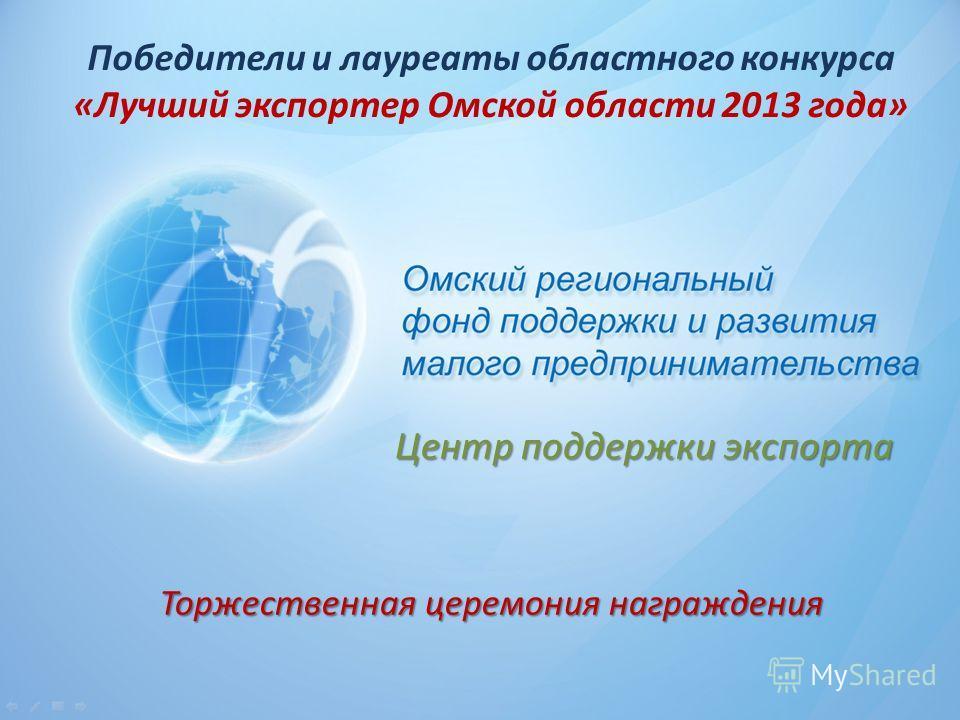 Победители и лауреаты областного конкурса «Лучший экспортер Омской области 2013 года» Центр поддержки экспорта Центр поддержки экспорта Торжественная церемония награждения