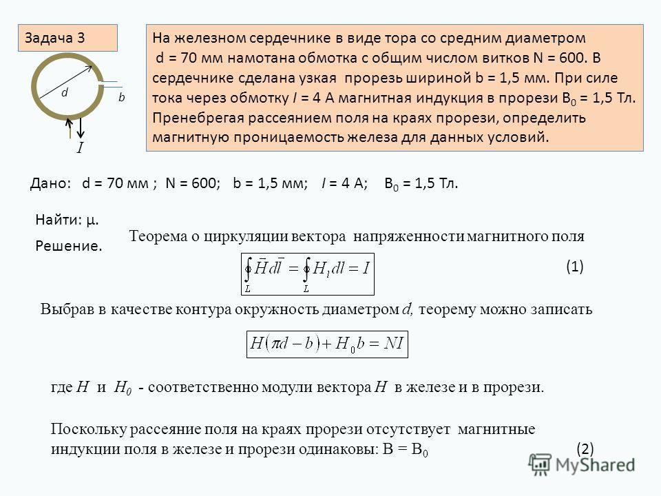 Задача 3На железном сердечнике в виде тора со средним диаметром d = 70 мм намотана обмотка с общим числом витков N = 600. В сердечнике сделана узкая прорезь шириной b = 1,5 мм. При силе тока через обмотку I = 4 A магнитная индукция в прорези B 0 = 1,