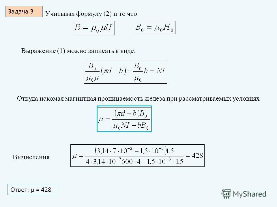 Задача 3 Учитывая формулу (2) и то что Выражение (1) можно записать в виде: Откуда искомая магнитная проницаемость железа при рассматриваемых условиях Вычисления Ответ: μ = 428