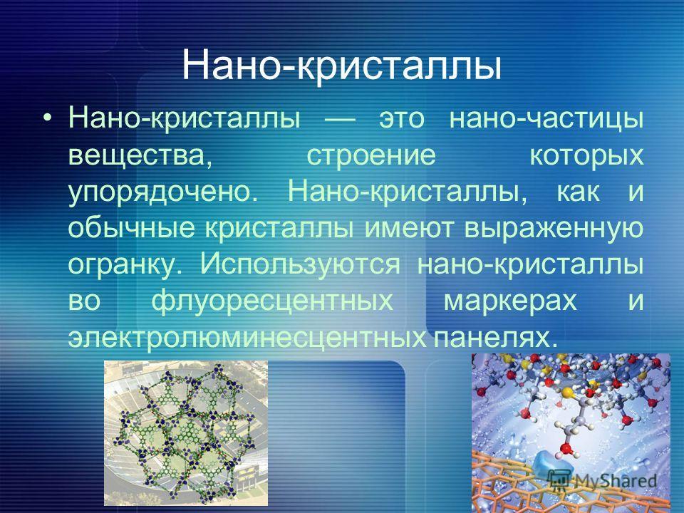 Нано-кристаллы Нано-кристаллы это нано-частицы вещества, строение которых упорядочено. Нано-кристаллы, как и обычные кристаллы имеют выраженную огранку. Используются нано-кристаллы во флуоресцентных маркерах и электролюминесцентных панелях.