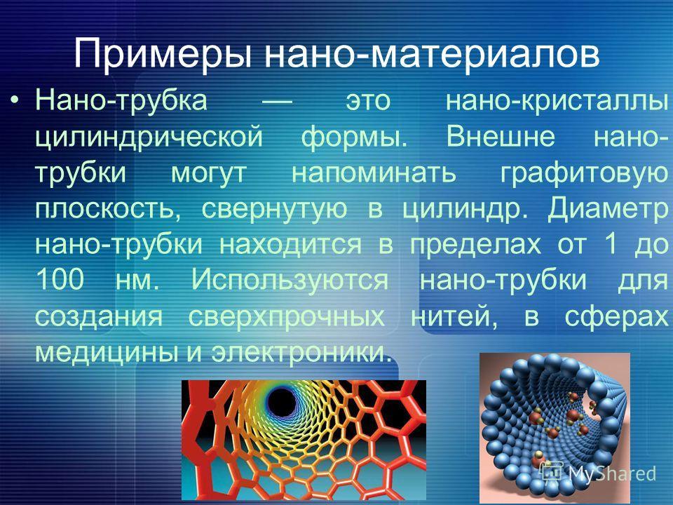 Примеры нано-материалов Нано-трубка это нано-кристаллы цилиндрической формы. Внешне нано- трубки могут напоминать графитовую плоскость, свернутую в цилиндр. Диаметр нано-трубки находится в пределах от 1 до 100 нм. Используются нано-трубки для создани