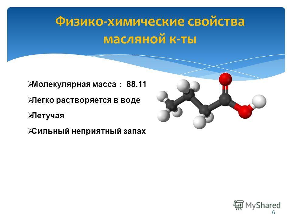Физико-химические свойства масляной к-ты Молекулярная масса 88.11 Легко растворяется в воде Летучая Сильный неприятный запах 6