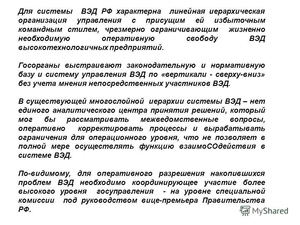Для системы ВЭД РФ характерна линейная иерархическая организация управления с присущим ей избыточным командным стилем, чрезмерно ограничивающим жизненно необходимую оперативную свободу ВЭД высокотехнологичных предприятий. Госорганы выстраивают законо