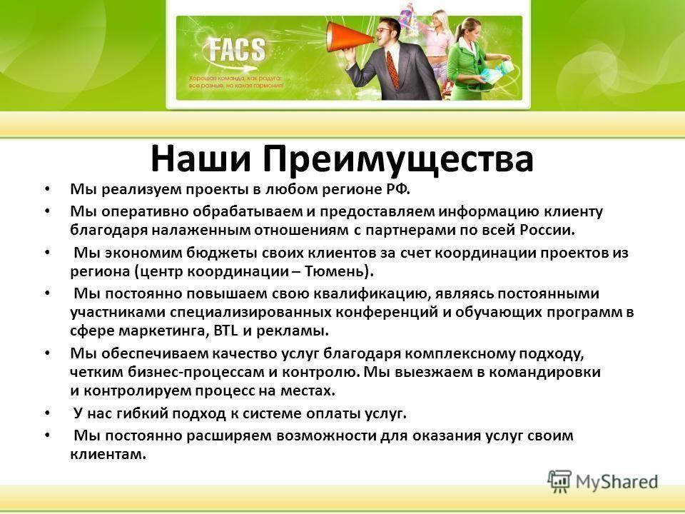 Наши Преимущества Мы реализуем проекты в любом регионе РФ. Мы оперативно обрабатываем и предоставляем информацию клиенту благодаря налаженным отношениям с партнерами по всей России. Мы экономим бюджеты своих клиентов за счет координации проектов из р