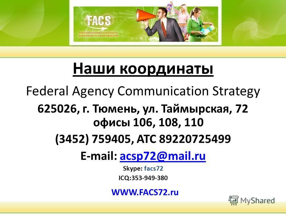 Наши координаты Federal Agency Communication Strategy 625026, г. Тюмень, ул. Таймырская, 72 офисы 106, 108, 110 (3452) 759405, АТС 89220725499 E-mail: acsp72@mail.ruacsp72@mail.ru Skуpe: facs72 ICQ:353-949-380 WWW.FACS72.ru