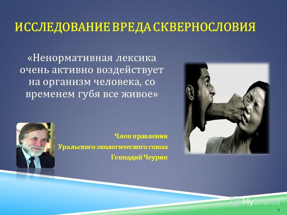 8 ИССЛЕДОВАНИЕ ВРЕДА СКВЕРНОСЛОВИЯ «Ненормативная лексика очень активно воздействует на организм человека, со временем губя все живое» Член правления Уральского экологического союза Геннадий Чеурин