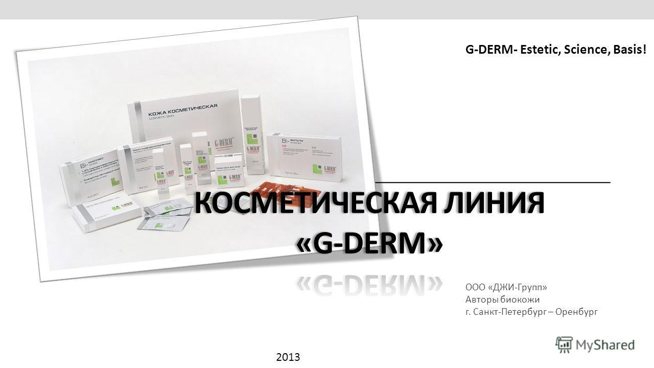 ООО «ДЖИ-Групп» Авторы биокожи г. Санкт-Петербург – Оренбург 2013 G-DERM- Estetic, Science, Basis!