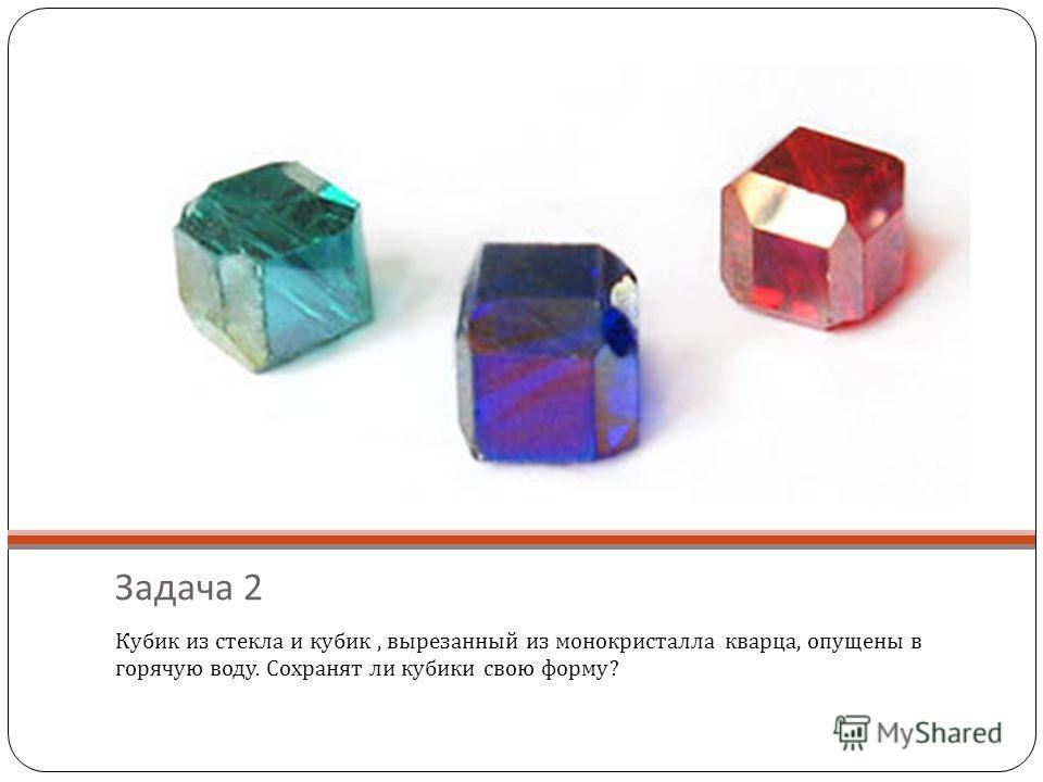 Задача 2 Кубик из стекла и кубик, вырезанный из монокристалла кварца, опущены в горячую воду. Сохранят ли кубики свою форму?