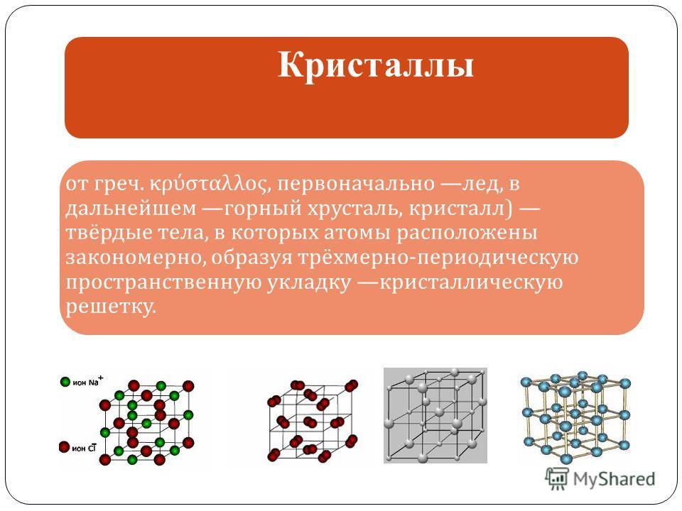 Кристаллы от греч. κρύσταλλος, первоначально лед, в дальнейшем горный хрусталь, кристалл) твёрдые тела, в которых атомы расположены закономерно, образуя трёхмерно-периодическую пространственную укладку кристаллическую решетку.