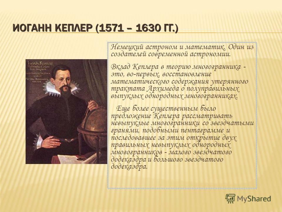 ИОГАНН КЕПЛЕР (1571 – 1630 ГГ.) Немецкий астроном и математик. Один из создателей современной астрономии. Вклад Кеплера в теорию многогранника - это, во-первых, восстановление математического содержания утерянного трактата Архимеда о полуправильных в