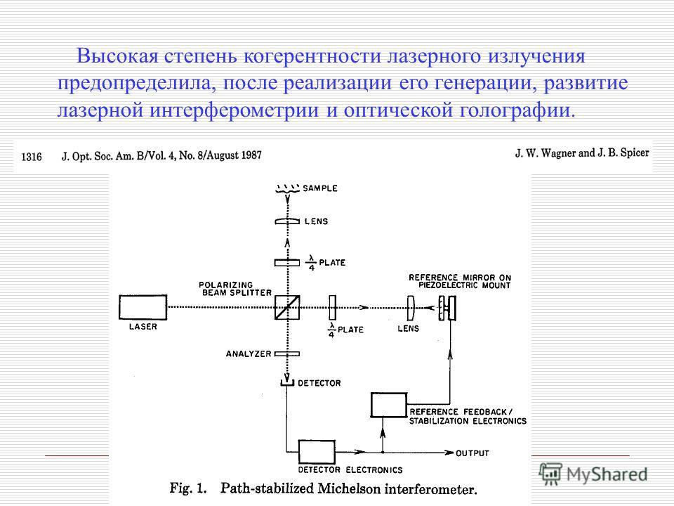 Высокая степень когерентности лазерного излучения предопределила, после реализации его генерации, развитие лазерной интерферометрии и оптической голографии.
